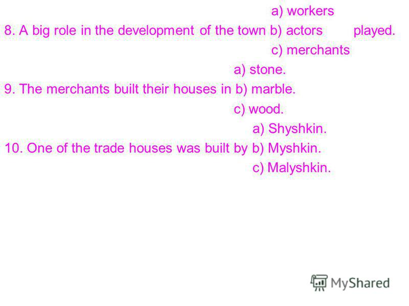 a) workers 8. A big role in the development of the town b) actors played. c) merchants a) stone. 9. The merchants built their houses in b) marble. c) wood. a) Shyshkin. 10. One of the trade houses was built by b) Myshkin. c) Malyshkin.