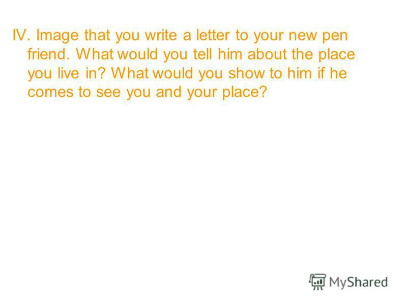 IV. Image that you write a letter to your new pen friend. What would you tell him about the place you live in? What would you show to him if he comes to see you and your place?