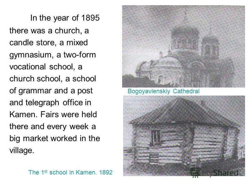 In the year of 1895 there was a church, a candle store, a mixed gymnasium, a two-form vocational school, a church school, a school of grammar and a post Bogoyavlenskiy Cathedral and telegraph office in Kamen. Fairs were held there and every week a bi