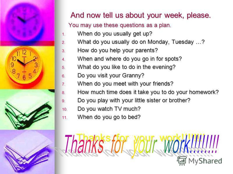 And now tell us about your week, please. And now tell us about your week, please. You may use these questions as a plan. You may use these questions as a plan. 1. When do you usually get up? 2. What do you usually do on Monday, Tuesday …? 3. How do y