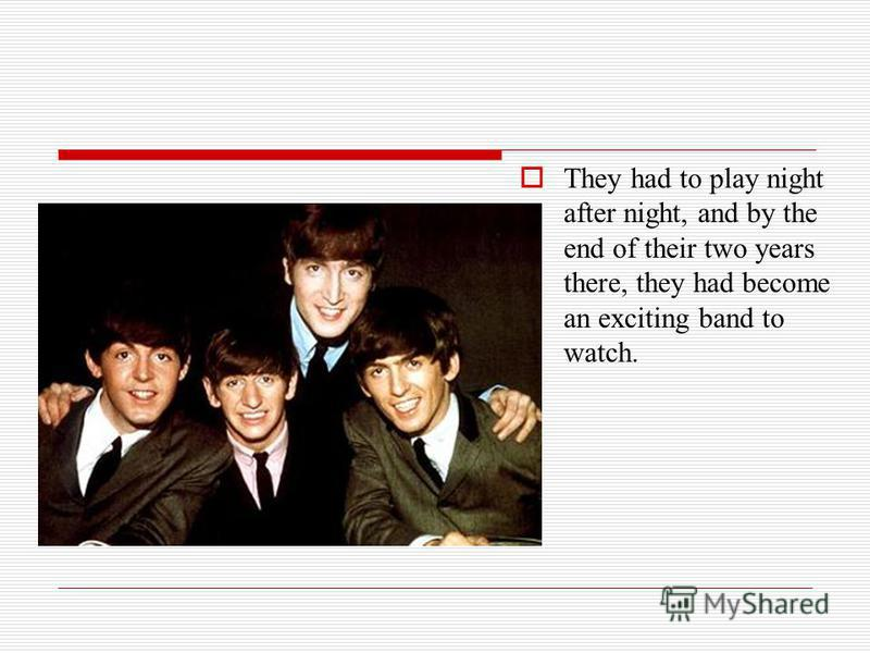 They had to play night after night, and by the end of their two years there, they had become an exciting band to watch.