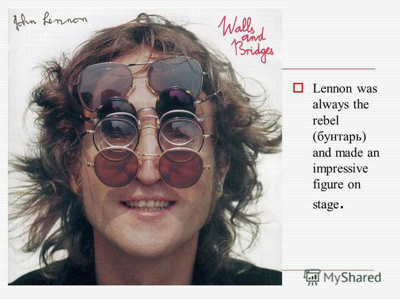 Lennon was always the rebel (бунтарь) and made an impressive figure on stage.