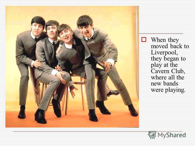 When they moved back to Liverpool, they began to play at the Cavern Club, where all the new bands were playing.