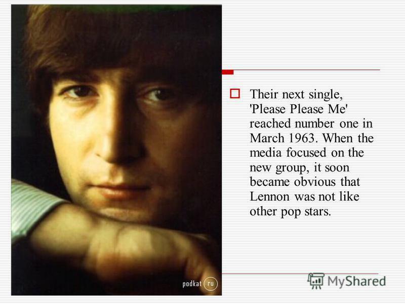 Their next single, 'Please Please Me' reached number one in March 1963. When the media focused on the new group, it soon became obvious that Lennon was not like other pop stars.