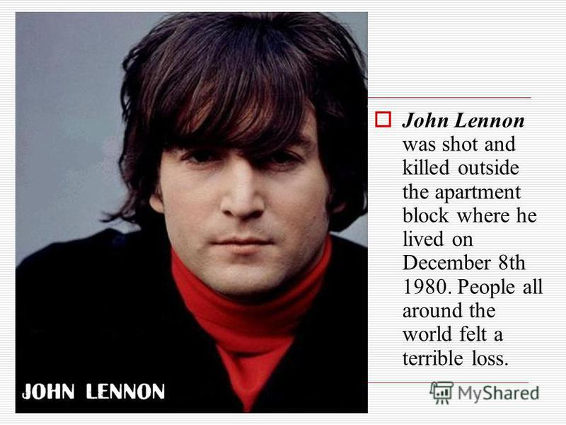 John Lennon was shot and killed outside the apartment block where he lived on December 8th 1980. People all around the world felt a terrible loss.