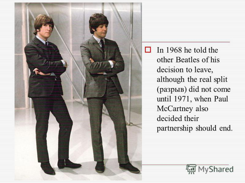 In 1968 he told the other Beatles of his decision to leave, although the real split (разрыв) did not come until 1971, when Paul McCartney also decided their partnership should end.