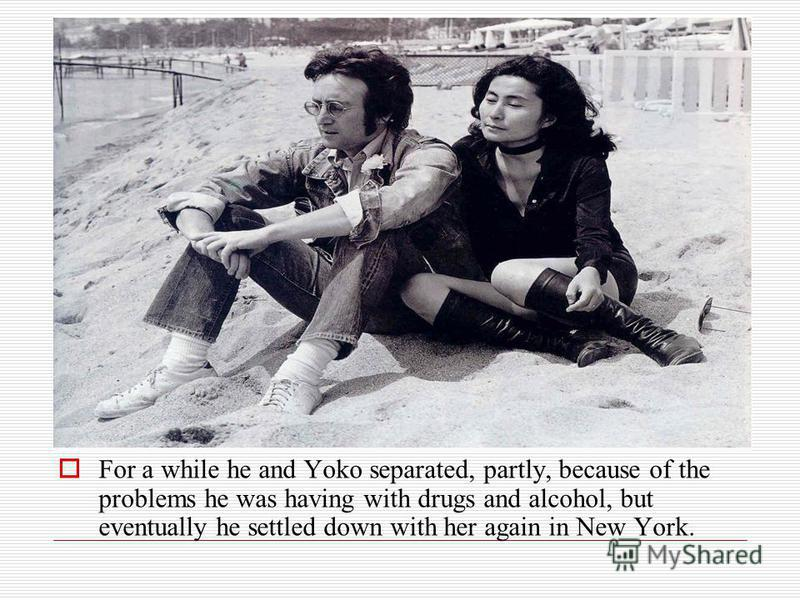 For a while he and Yoko separated, partly, because of the problems he was having with drugs and alcohol, but eventually he settled down with her again in New York.