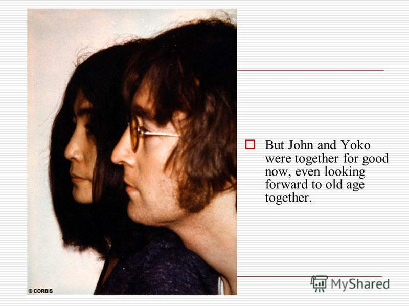 But John and Yoko were together for good now, even looking forward to old age together.