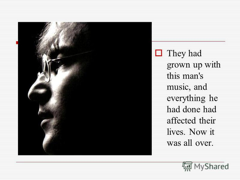 They had grown up with this man's music, and everything he had done had affected their lives. Now it was all over.