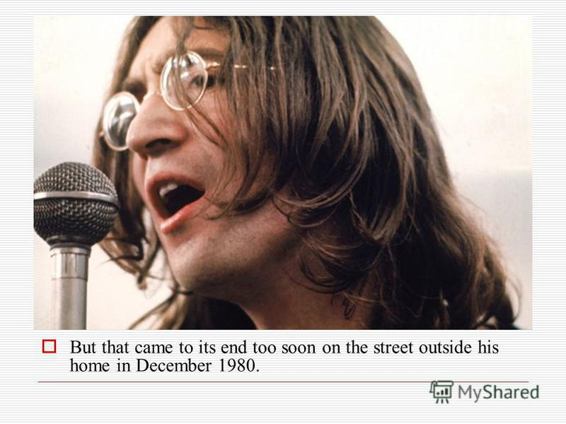 But that came to its end too soon on the street outside his home in December 1980.