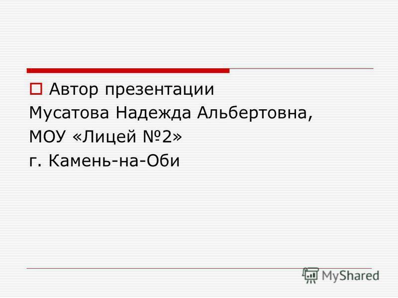 Автор презентации Мусатова Надежда Альбертовна, МОУ «Лицей 2» г. Камень-на-Оби