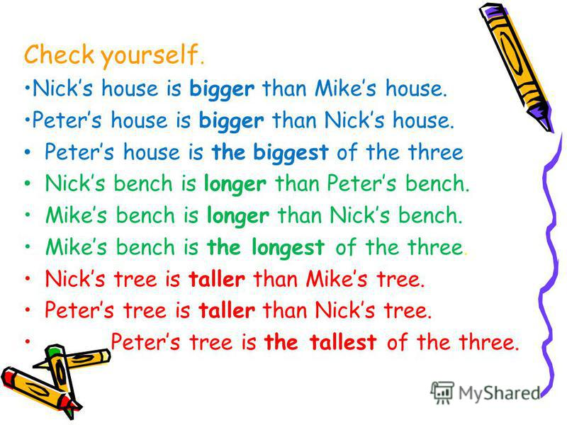 Check yourself. Nicks house is bigger than Mikes house. Peters house is bigger than Nicks house. Peters house is the biggest of the three Nicks bench is longer than Peters bench. Mikes bench is longer than Nicks bench. Mikes bench is the longest of t