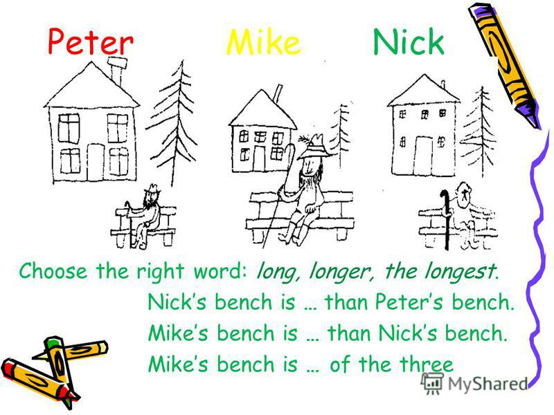 Peter Mike Nick Choose the right word: long, longer, the longest. Nicks bench is … than Peters bench. Mikes bench is … than Nicks bench. Mikes bench is … of the three