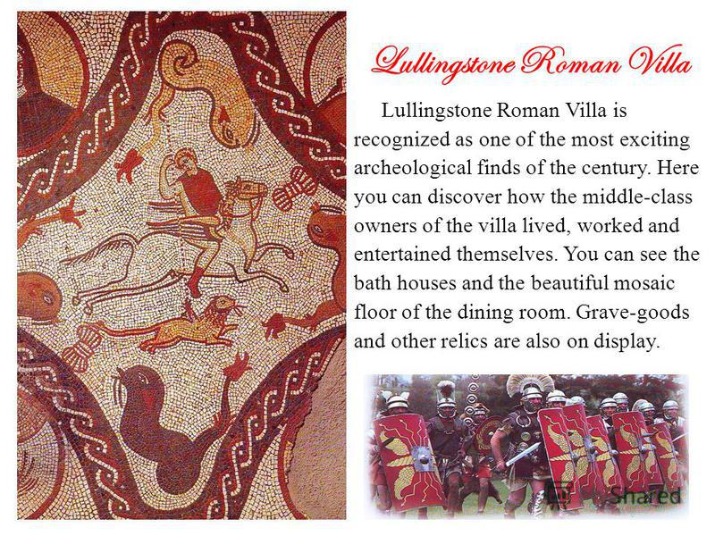 Lullingstone Roman Villa Lullingstone Roman Villa is recognized as one of the most exciting archeological finds of the century. Here you can discover how the middle-class owners of the villa lived, worked and entertained themselves. You can see the b