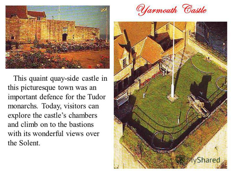 Yarmouth Castle This quaint quay-side castle in this picturesque town was an important defence for the Tudor monarchs. Today, visitors can explore the castles chambers and climb on to the bastions with its wonderful views over the Solent.