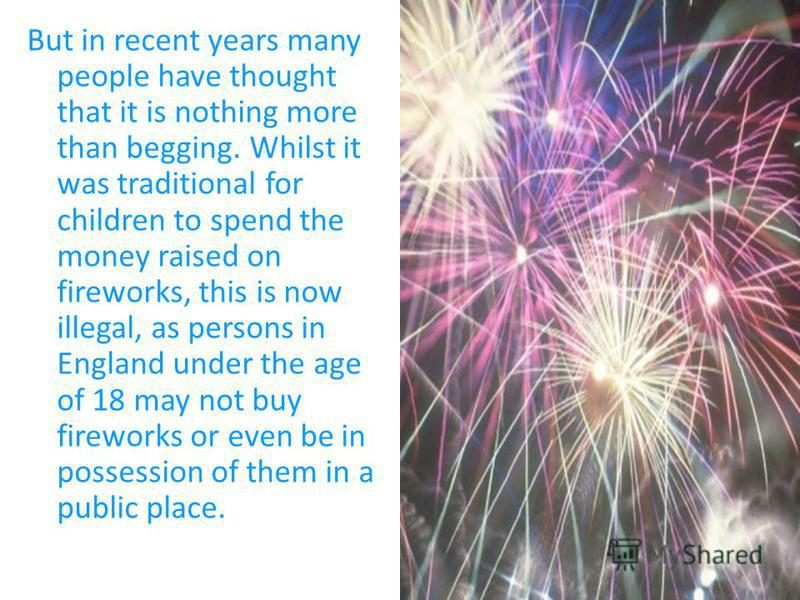 But in recent years many people have thought that it is nothing more than begging. Whilst it was traditional for children to spend the money raised on fireworks, this is now illegal, as persons in England under the age of 18 may not buy fireworks or
