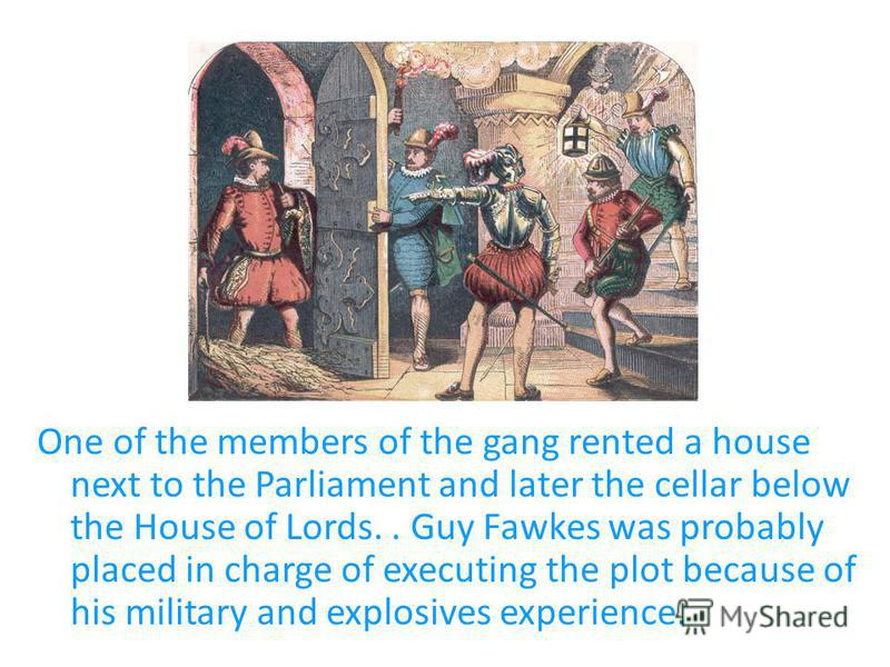 One of the members of the gang rented a house next to the Parliament and later the cellar below the House of Lords.. Guy Fawkes was probably placed in charge of executing the plot because of his military and explosives experience.