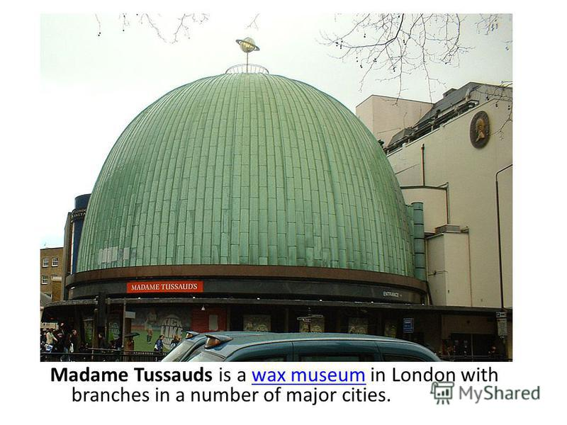 Madame Tussauds is a wax museum in London with branches in a number of major cities.wax museum