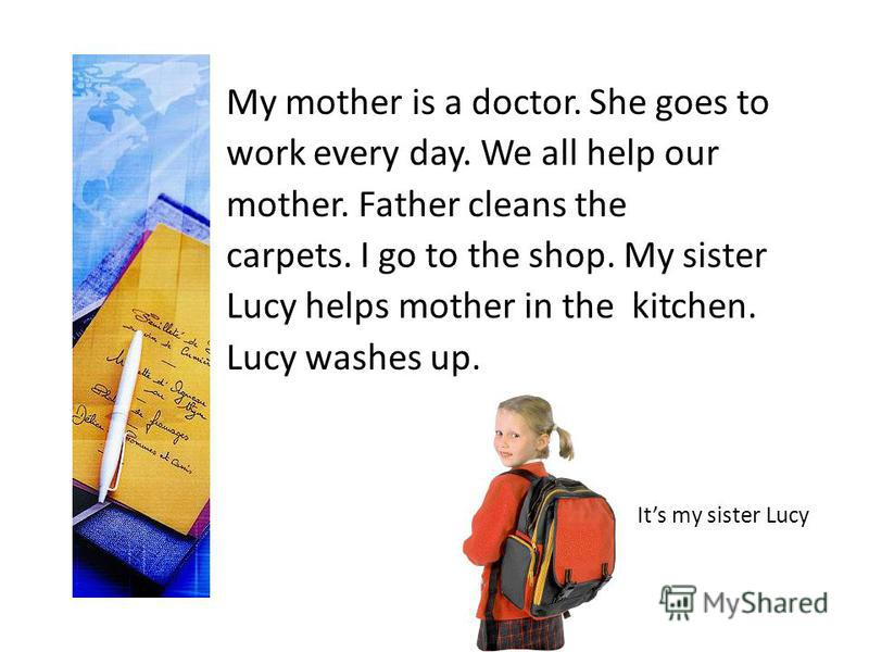 My mother is a doctor. She goes to work every day. We all help our mother. Father cleans the carpets. I go to the shop. My sister Lucy helps mother in the kitchen. Lucy washes up. Its my sister Lucy