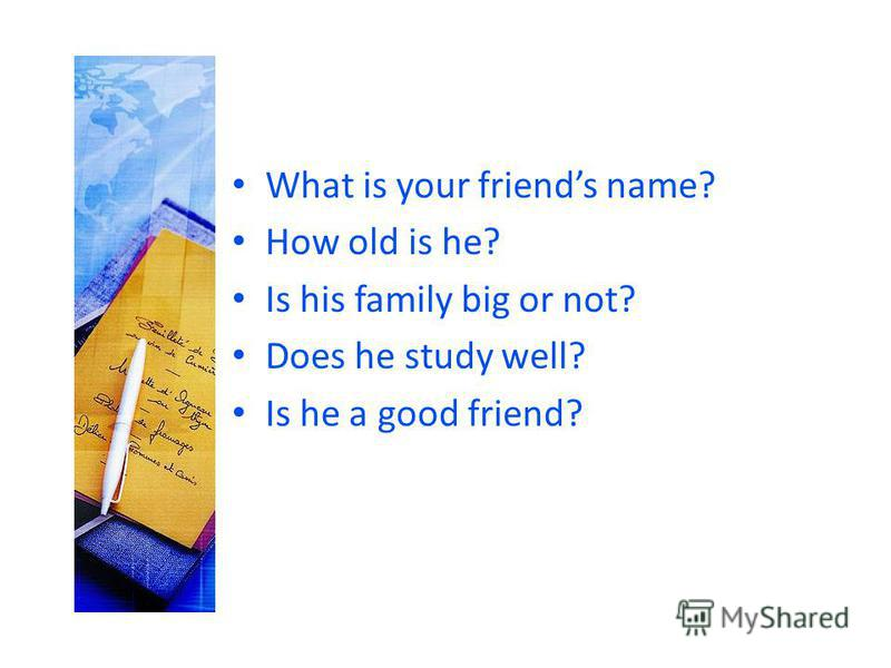 What is your friends name? How old is he? Is his family big or not? Does he study well? Is he a good friend?