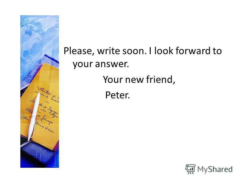 Please, write soon. I look forward to your answer. Your new friend, Peter.