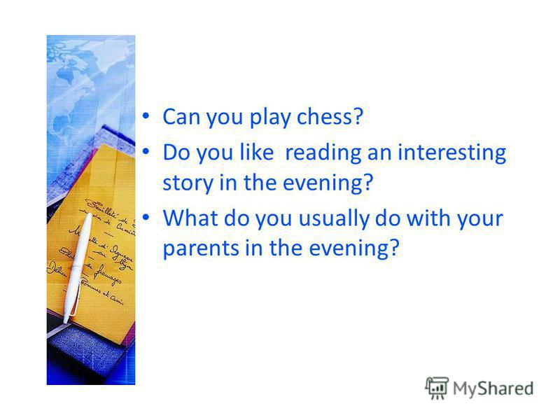 Can you play chess? Do you like reading an interesting story in the evening? What do you usually do with your parents in the evening?