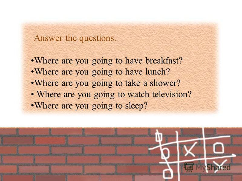 Answer the questions. Where are you going to have breakfast? Where are you going to have lunch? Where are you going to take a shower? Where are you going to watch television? Where are you going to sleep?