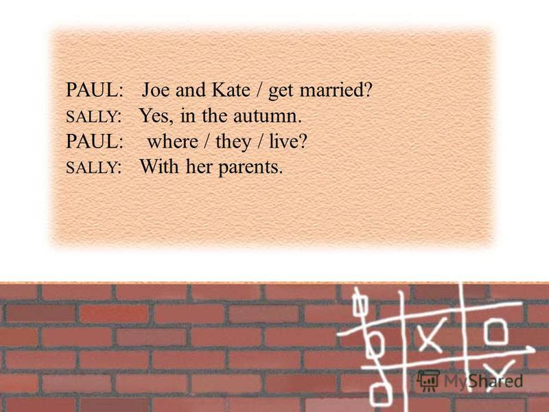 PAUL: Joe and Kate / get married? SALLY : Yes, in the autumn. PAUL: where / they / live? SALLY : With her parents.