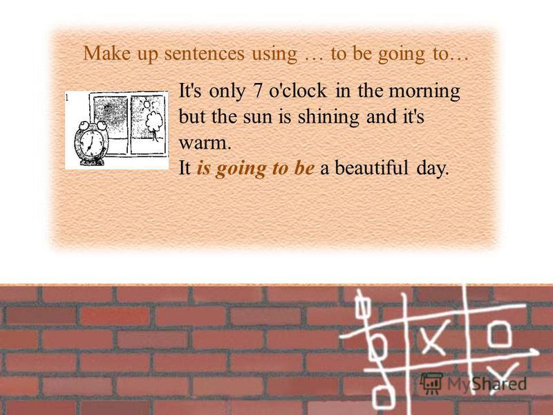 Make up sentences using … to be going to… It's only 7 o'clock in the morning but the sun is shining and it's warm. It is going to be a beautiful day.