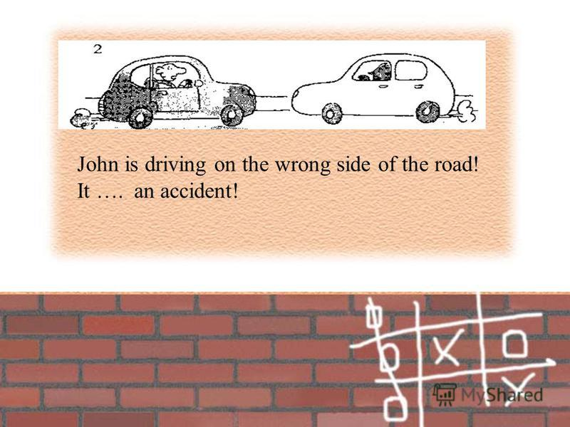 John is driving on the wrong side of the road! It ….an accident!