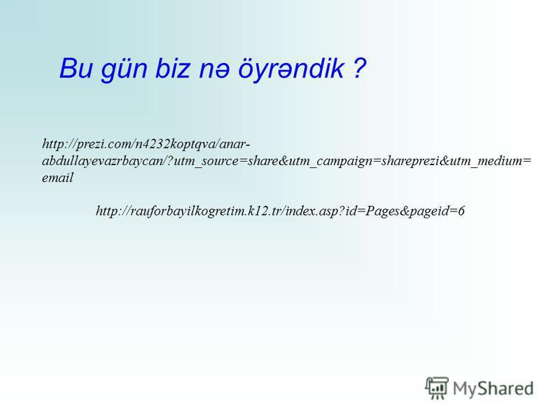 Bu gün biz nə öyrəndik ? http://prezi.com/n4232koptqva/anar- abdullayevazrbaycan/?utm_source=share&utm_campaign=shareprezi&utm_medium= email http://rauforbayilkogretim.k12.tr/index.asp?id=Pages&pageid=6