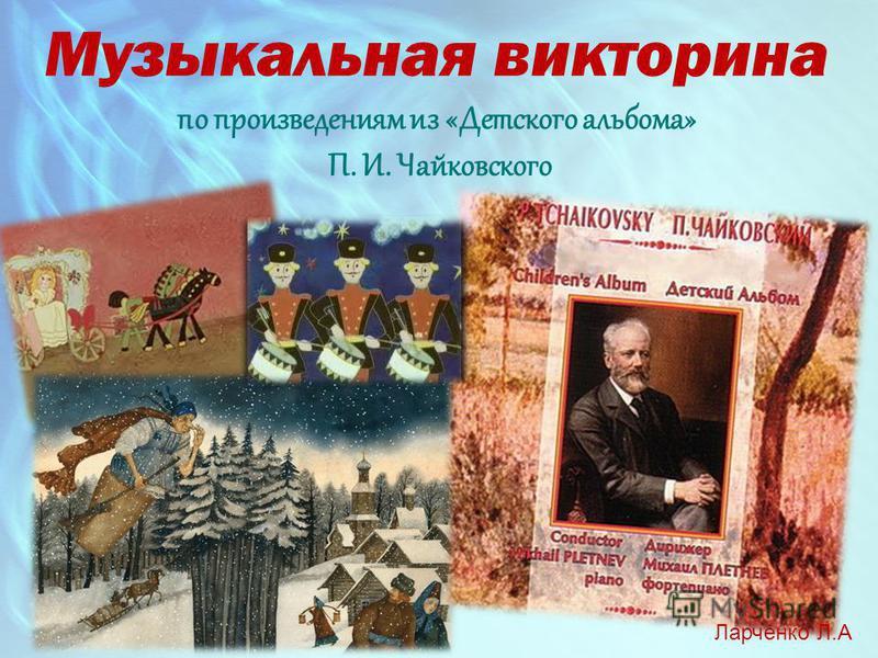 Музыкальная викторина по произведениям из «Детского альбома» П. И. Чайковского Ларченко Л.А