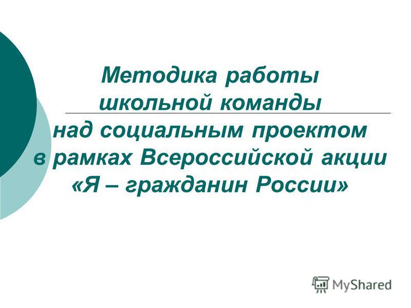 Методика работы школьной команды над социальным проектом в рамках Всероссийской акции «Я – гражданин России»