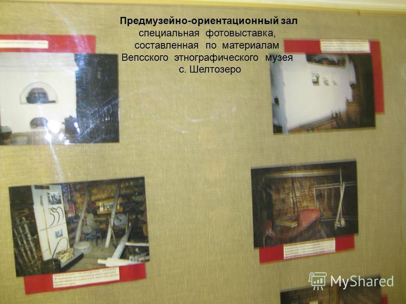 3 предмузейно-ориентационных зала Предмузейно-ориентационный зал специальная фотовыставка, составленная по материалам Вепсского этнографического музея с. Шелтозеро