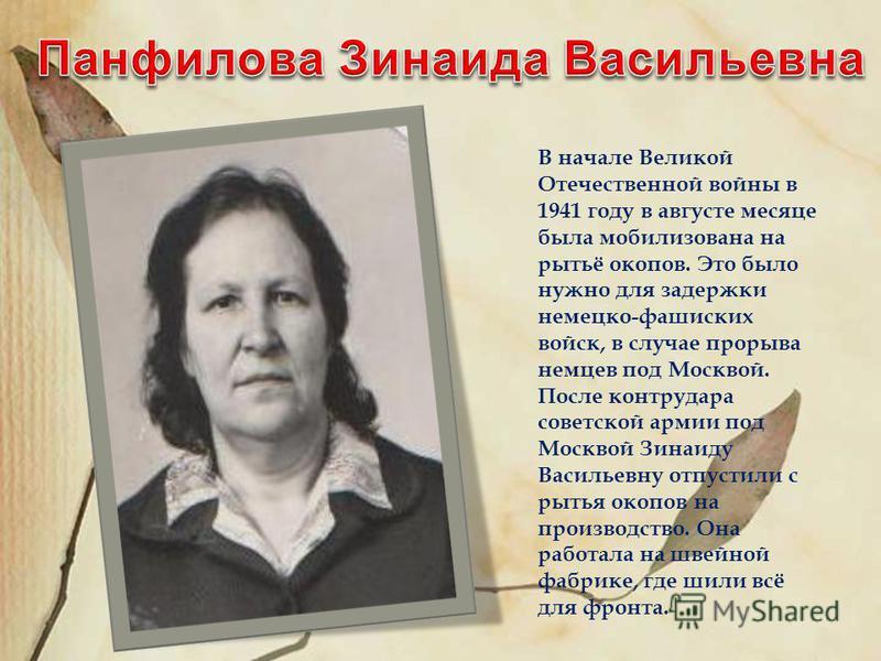 В начале Великой Отечественной войны в 1941 году в августе месяце была мобилизована на рытьё окопов. Это было нужно для задержки немецко-фашиских войск, в случае прорыва немцев под Москвой. После контрудара советской армии под Москвой Зинаиду Василье