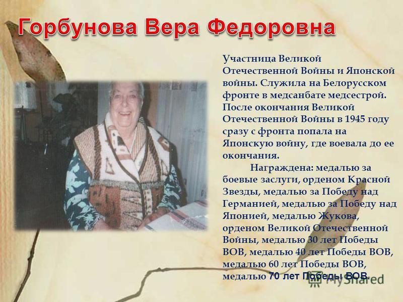 Участница Великой Отечественной Войны и Японской войны. Служила на Белорусском фронте в медсанбате медсестрой. После окончания Великой Отечественной Войны в 1945 году сразу с фронта попала на Японскую войну, где воевала до ее окончания. Награждена: м