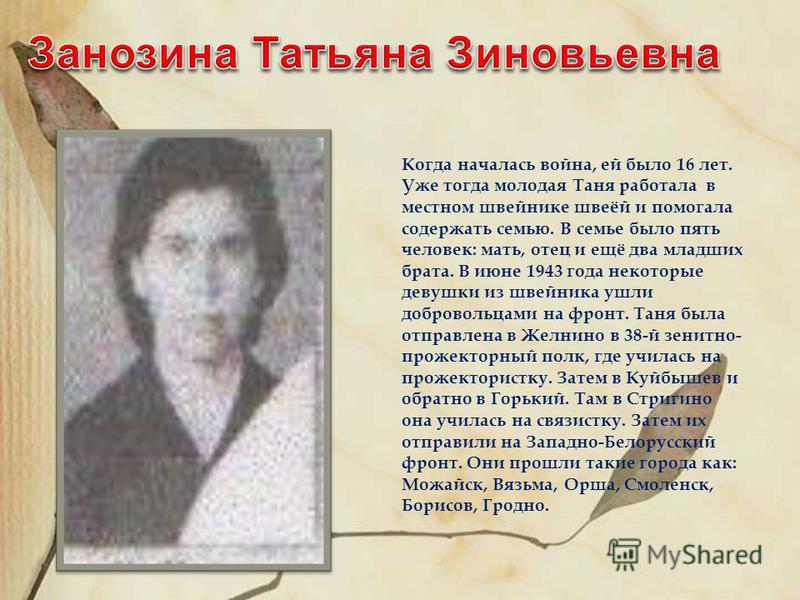 Когда началась война, ей было 16 лет. Уже тогда молодая Таня работала в местном швейнике швеёй и помогала содержать семью. В семье было пять человек: мать, отец и ещё два младших брата. В июне 1943 года некоторые девушки из швейника ушли добровольцам