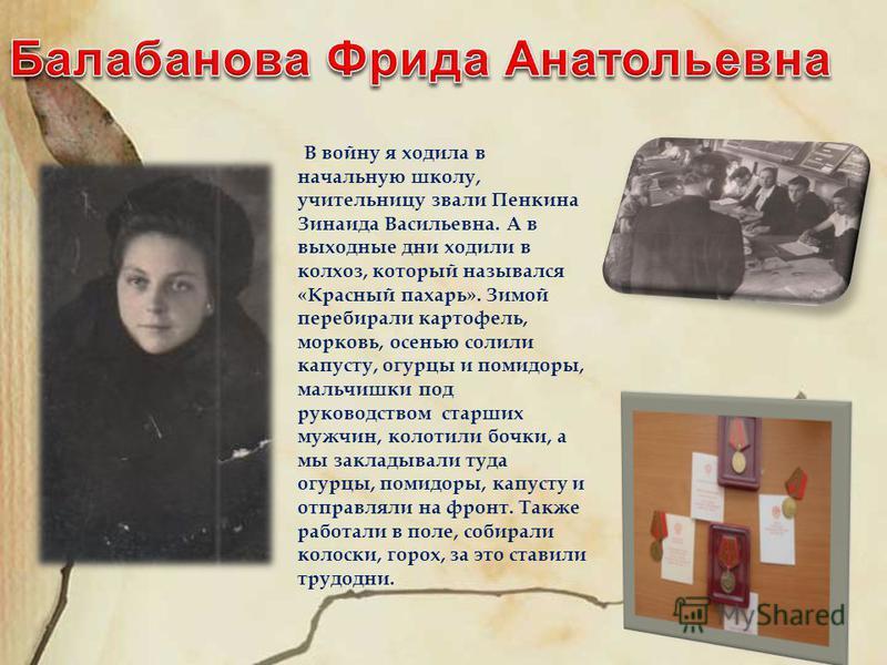 В войну я ходила в начальную школу, учительницу звали Пенкина Зинаида Васильевна. А в выходные дни ходили в колхоз, который назывался «Красный пахарь». Зимой перебирали картофель, морковь, осенью солили капусту, огурцы и помидоры, мальчишки под руков
