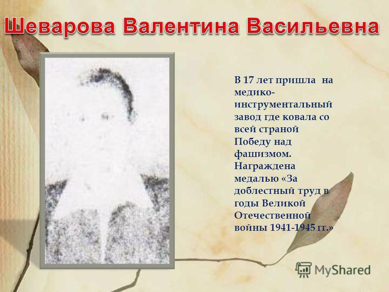 В 17 лет пришла на медико- инструментальный завод где ковала со всей страной Победу над фашизмом. Награждена медалью «За доблестный труд в годы Великой Отечественной войны 1941-1945 гг.»