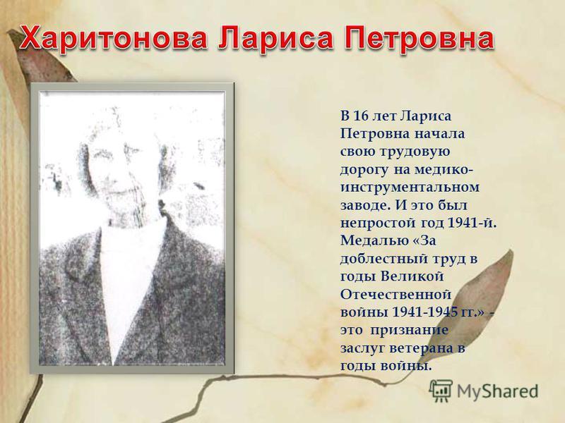 В 16 лет Лариса Петровна начала свою трудовую дорогу на медико- инструментальном заводе. И это был непростой год 1941-й. Медалью «За доблестный труд в годы Великой Отечественной войны 1941-1945 гг.» - это признание заслуг ветерана в годы войны.