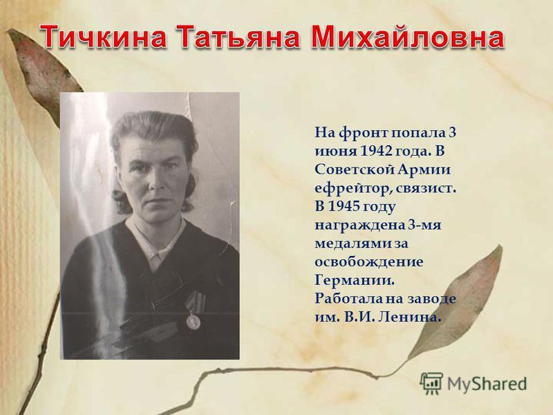 На фронт попала 3 июня 1942 года. В Советской Армии ефрейтор, связист. В 1945 году награждена 3-мя медалями за освобождение Германии. Работала на заводе им. В.И. Ленина.