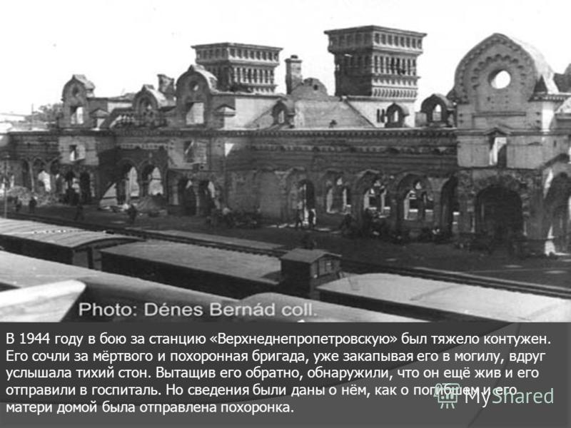 В 1944 году в бою за станцию «Верхнеднепропетровскую» был тяжело контужен. Его сочли за мёртвого и похоронная бригада, уже закапывая его в могилу, вдруг услышала тихий стон. Вытащив его обратно, обнаружили, что он ещё жив и его отправили в госпиталь.