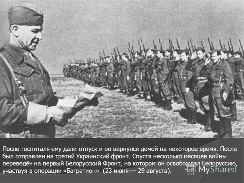После госпиталя ему дали отпуск и он вернулся домой на некоторое время. После был отправлен на третий Украинский фронт. Спустя несколько месяцев войны переведён на первый Белорусский Фронт, на котором он освобождал Белоруссию, участвуя в операции «Ба