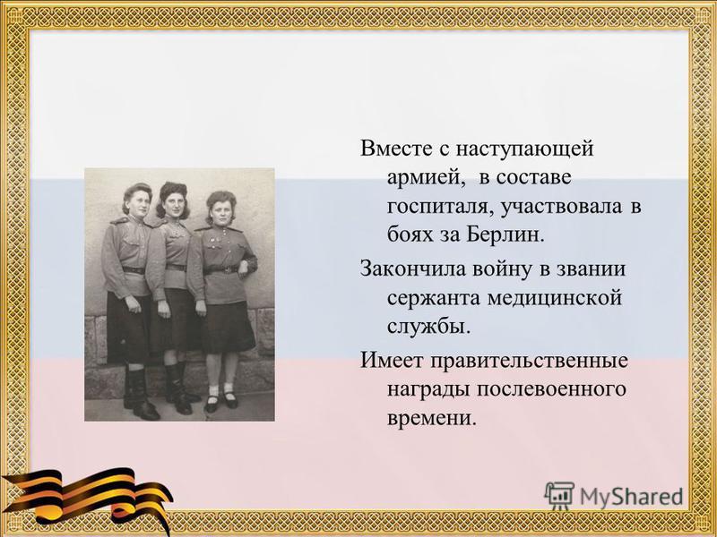 Вместе с наступающей армией, в составе госпиталя, участвовала в боях за Берлин. Закончила войну в звании сержанта медицинской службы. Имеет правительственные награды послевоенного времени.