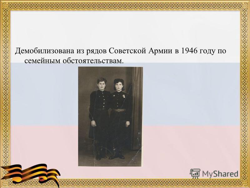 Демобилизована из рядов Советской Армии в 1946 году по семейным обстоятельствам.