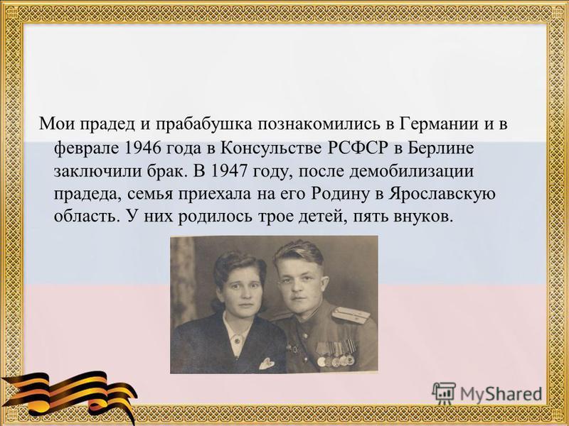 Мои прадед и прабабушка познакомились в Германии и в феврале 1946 года в Консульстве РСФСР в Берлине заключили брак. В 1947 году, после демобилизации прадеда, семья приехала на его Родину в Ярославскую область. У них родилось трое детей, пять внуков.