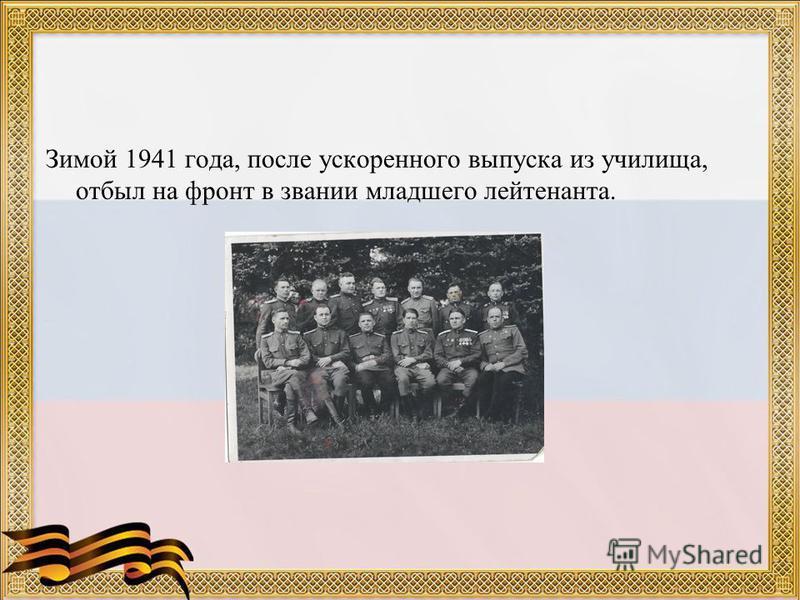 Зимой 1941 года, после ускоренного выпуска из училища, отбыл на фронт в звании младшего лейтенанта.