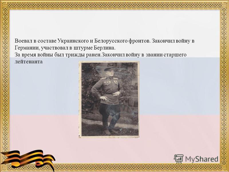 Воевал в составе Украинского и Белорусского фронтов. Закончил войну в Германии, участвовал в штурме Берлина. За время войны был трижды ранен.Закончил войну в звании старшего лейтенанта