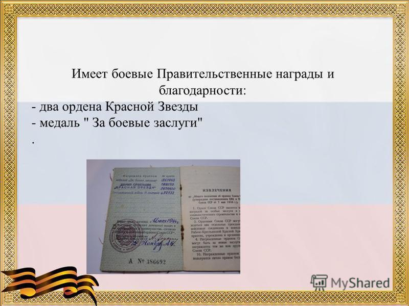 Имеет боевые Правительственные награды и благодарности: - два ордена Красной Звезды - медаль  За боевые заслуги.