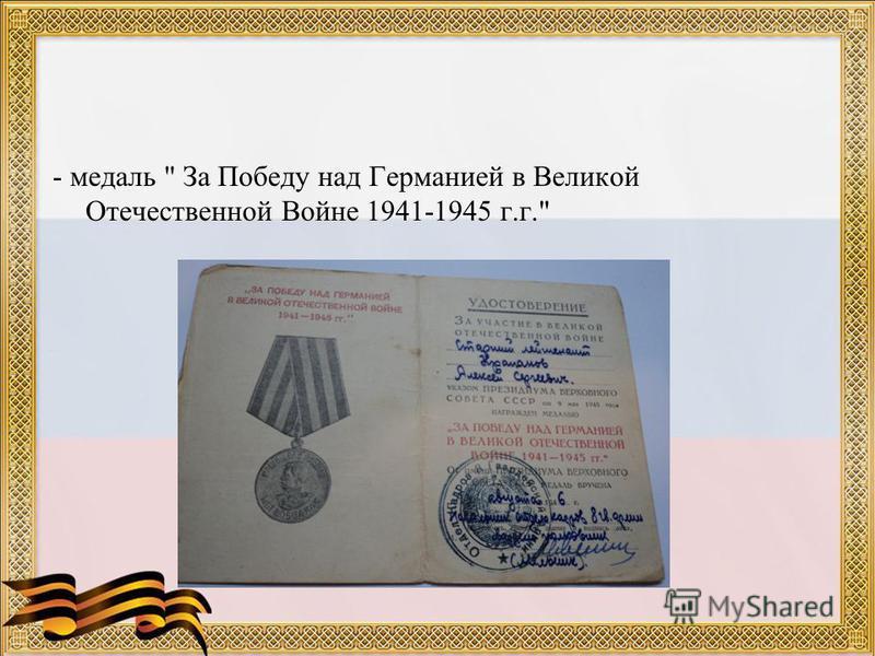 - медаль  За Победу над Германией в Великой Отечественной Войне 1941-1945 г.г.